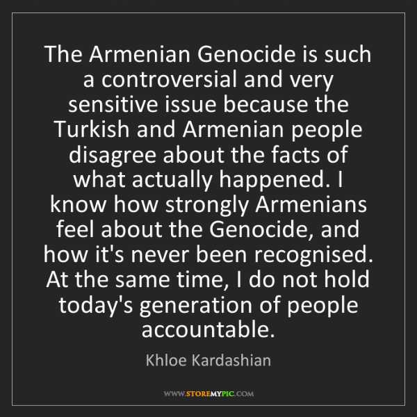Khloe Kardashian: The Armenian Genocide is such a controversial and very...