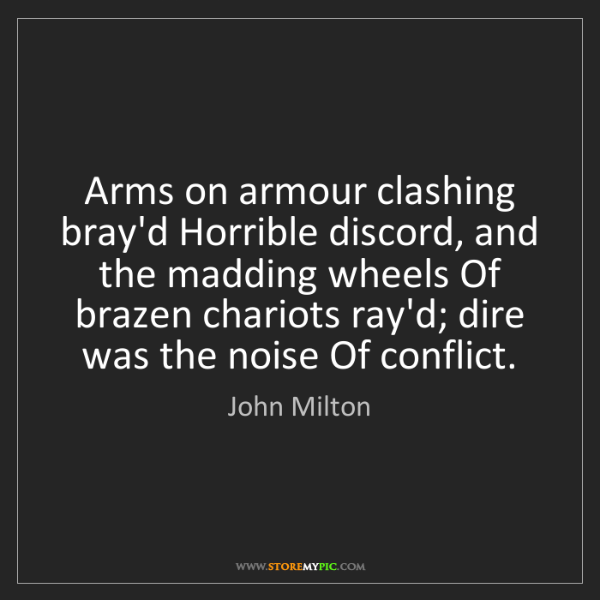 John Milton: Arms on armour clashing bray'd Horrible discord, and...