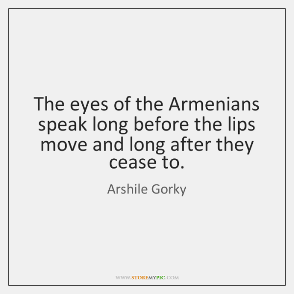 The eyes of the Armenians speak long before the lips move and ...