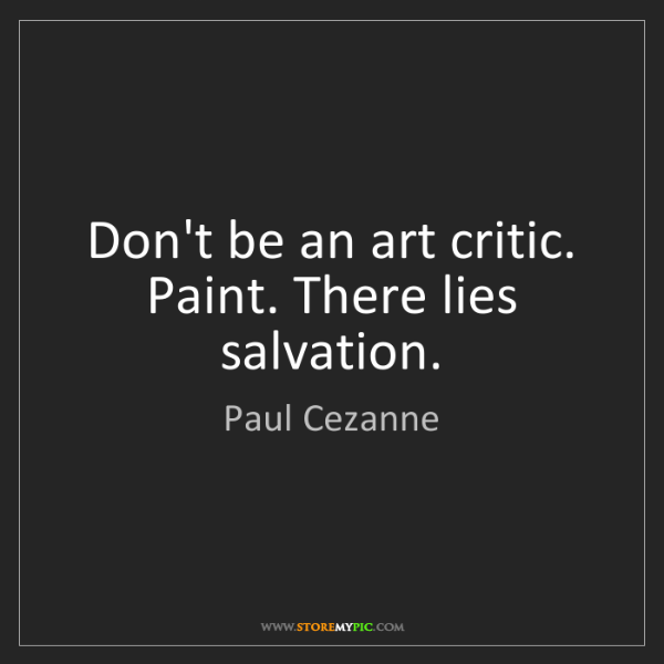 Paul Cezanne: Don't be an art critic. Paint. There lies salvation.