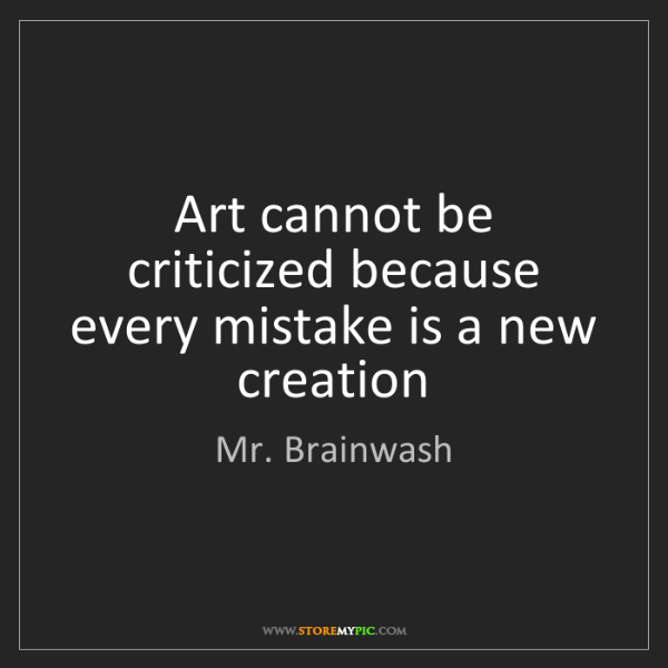 Mr. Brainwash: Art cannot be criticized because every mistake is a new...