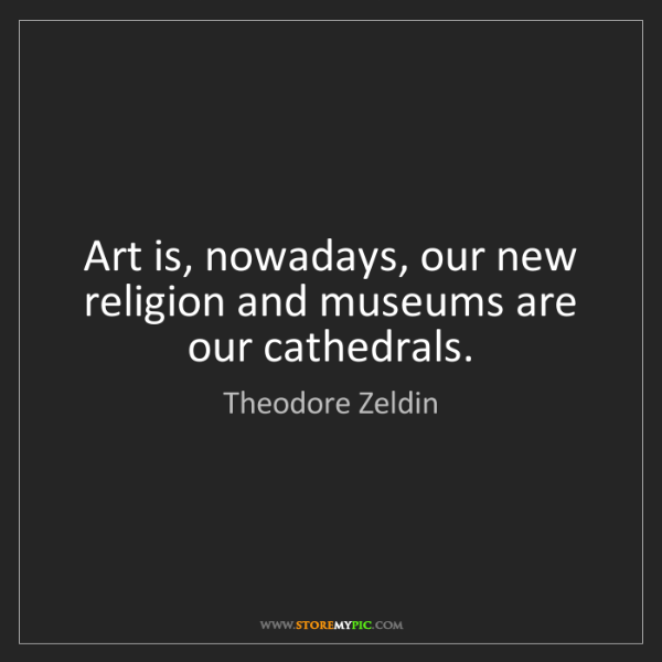 Theodore Zeldin: Art is, nowadays, our new religion and museums are our...