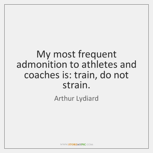 My most frequent admonition to athletes and coaches is: train, do not ...