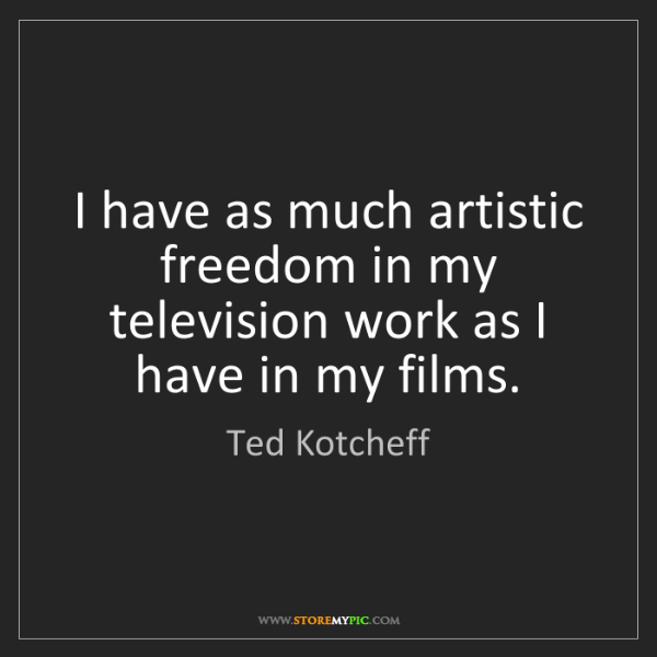Ted Kotcheff: I have as much artistic freedom in my television work...