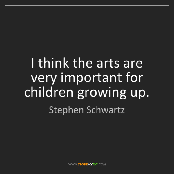 Stephen Schwartz: I think the arts are very important for children growing...