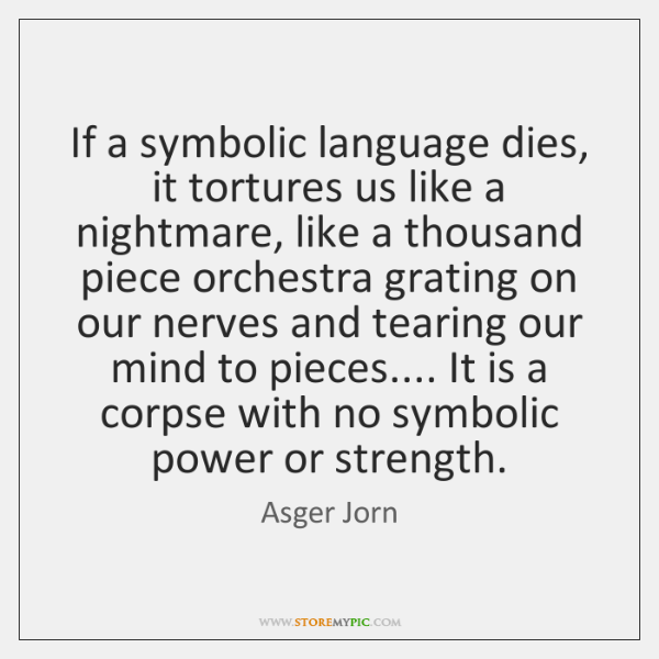 If a symbolic language dies, it tortures us like a nightmare, like ...