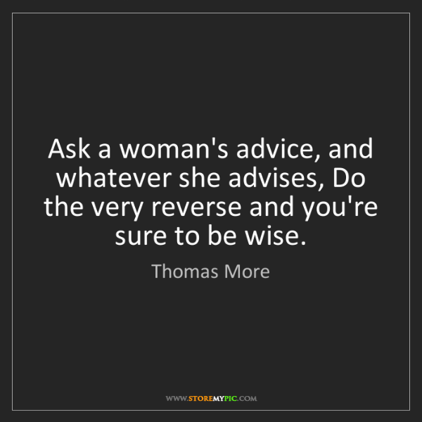 Thomas More: Ask a woman's advice, and whatever she advises, Do the...