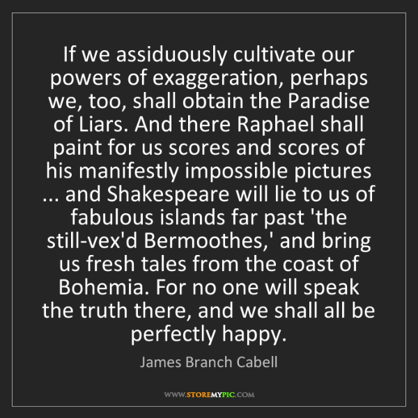 James Branch Cabell: If we assiduously cultivate our powers of exaggeration,...