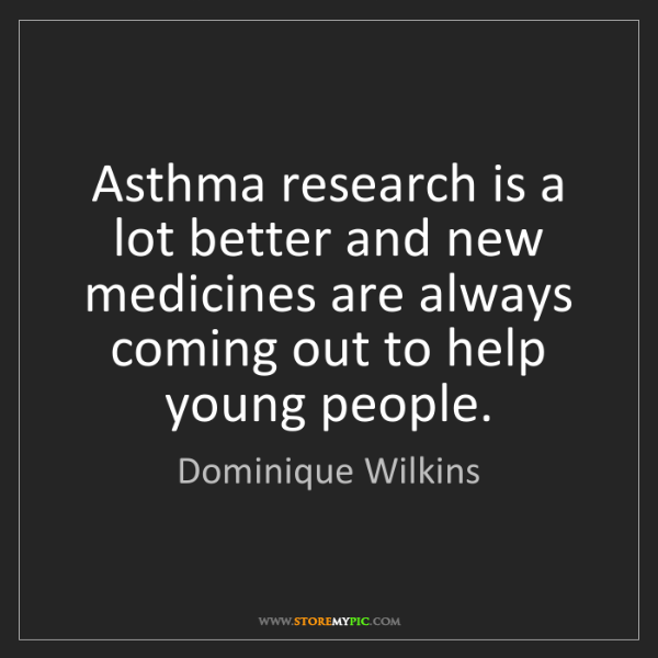 Dominique Wilkins: Asthma research is a lot better and new medicines are...