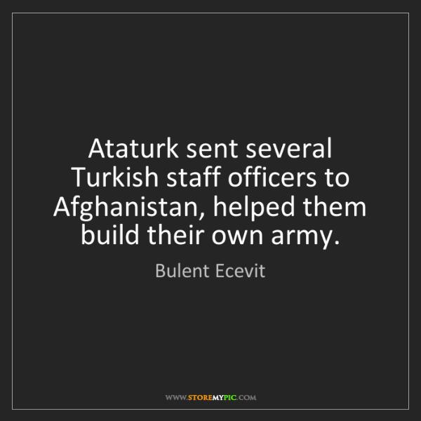 Bulent Ecevit: Ataturk sent several Turkish staff officers to Afghanistan,...