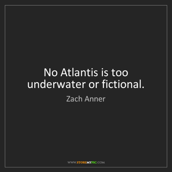 Zach Anner: No Atlantis is too underwater or fictional.