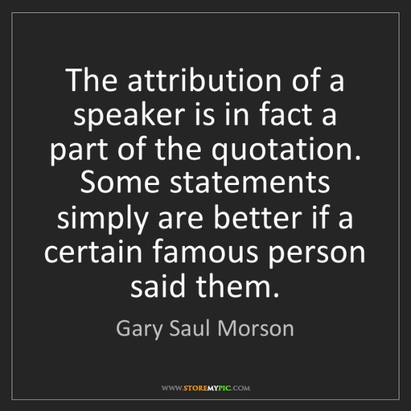 Gary Saul Morson: The attribution of a speaker is in fact a part of the...