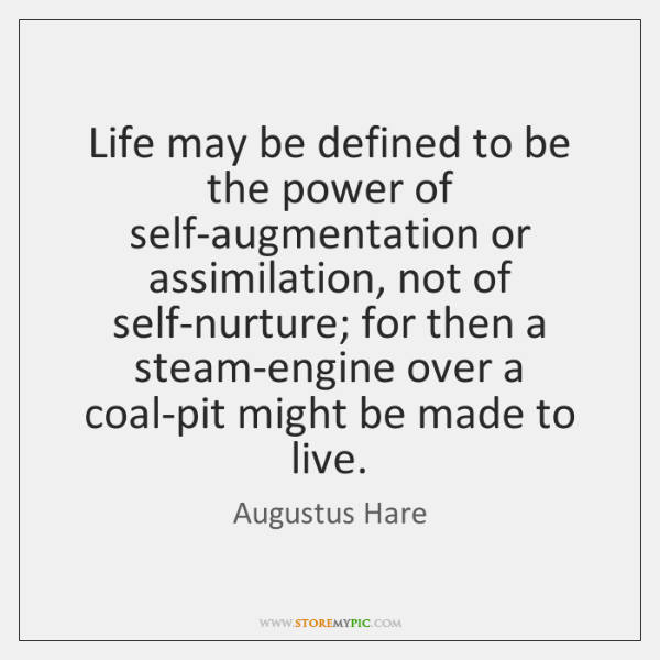Life may be defined to be the power of self-augmentation or assimilation, ...