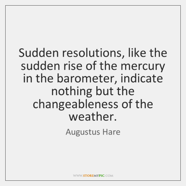 Sudden resolutions, like the sudden rise of the mercury in the barometer, ...