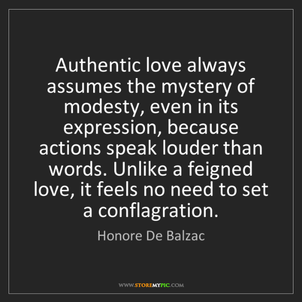 Honore De Balzac: Authentic love always assumes the mystery of modesty,...