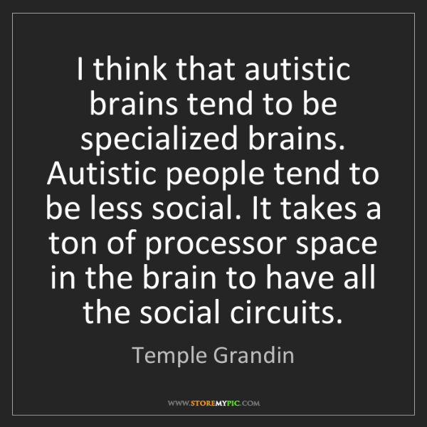 Temple Grandin: I think that autistic brains tend to be specialized brains....