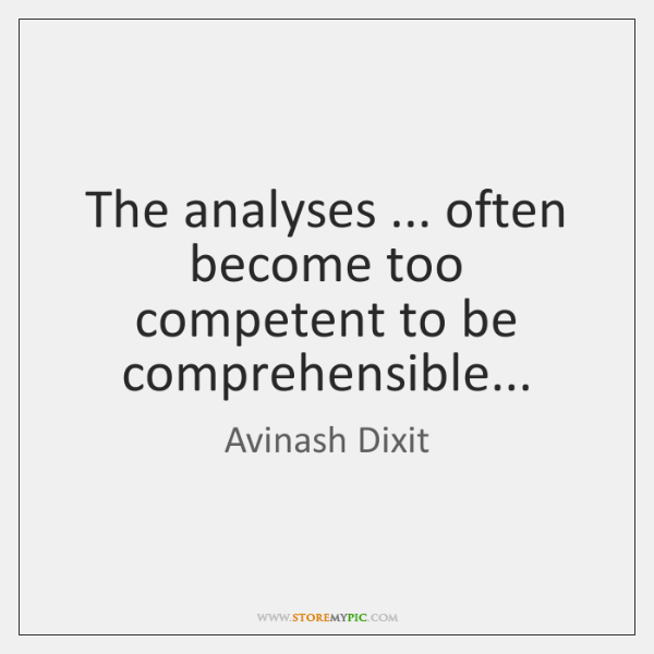 The analyses ... often become too competent to be comprehensible...