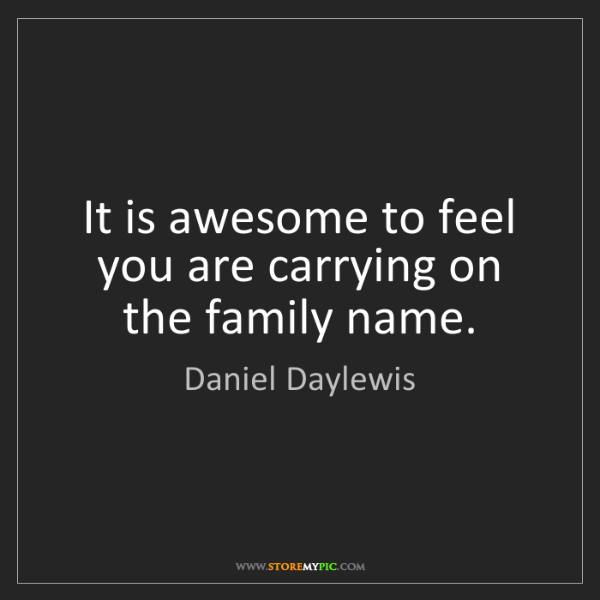 Daniel Daylewis: It is awesome to feel you are carrying on the family...