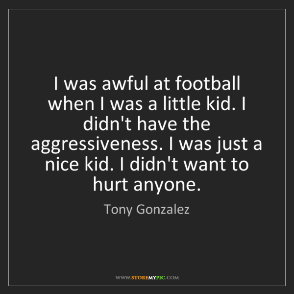 Tony Gonzalez: I was awful at football when I was a little kid. I didn't...