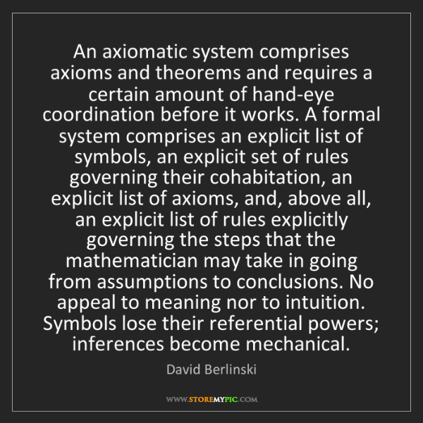David Berlinski: An axiomatic system comprises axioms and theorems and...