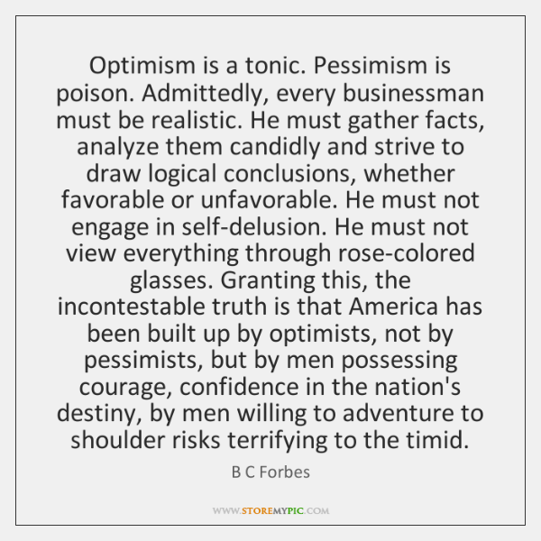 Optimism is a tonic. Pessimism is poison. Admittedly, every businessman must be ...