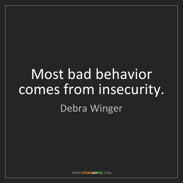 Debra Winger: Most bad behavior comes from insecurity.