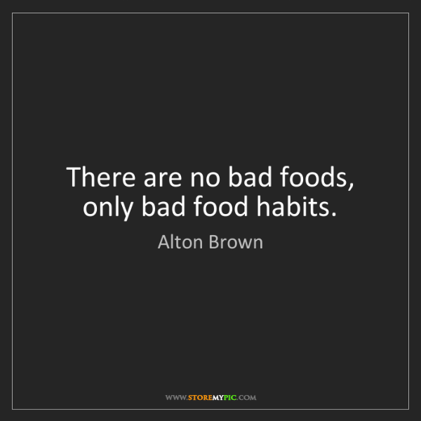 Alton Brown: There are no bad foods, only bad food habits.