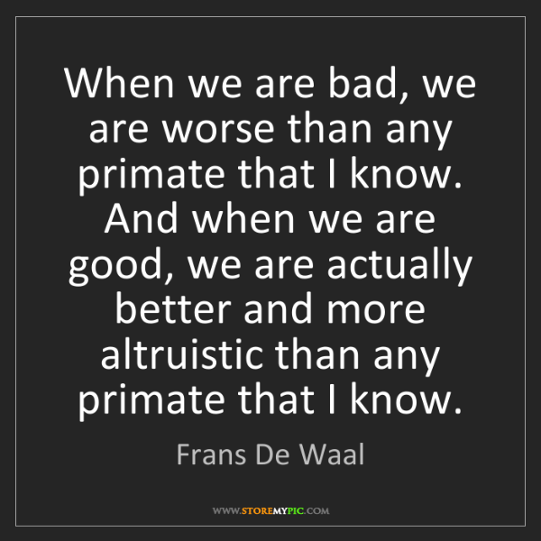 Frans De Waal: When we are bad, we are worse than any primate that I...