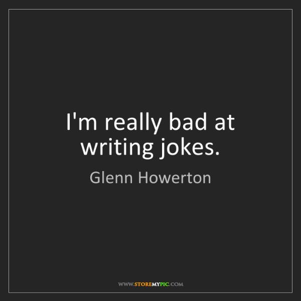 Glenn Howerton: I'm really bad at writing jokes.