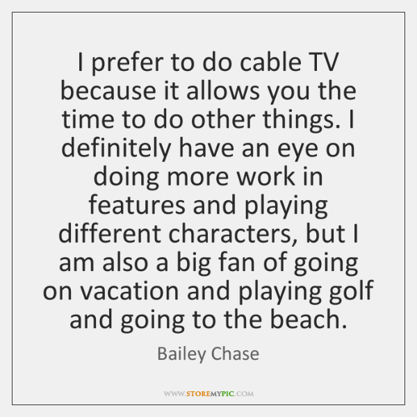 I prefer to do cable TV because it allows you the time ...