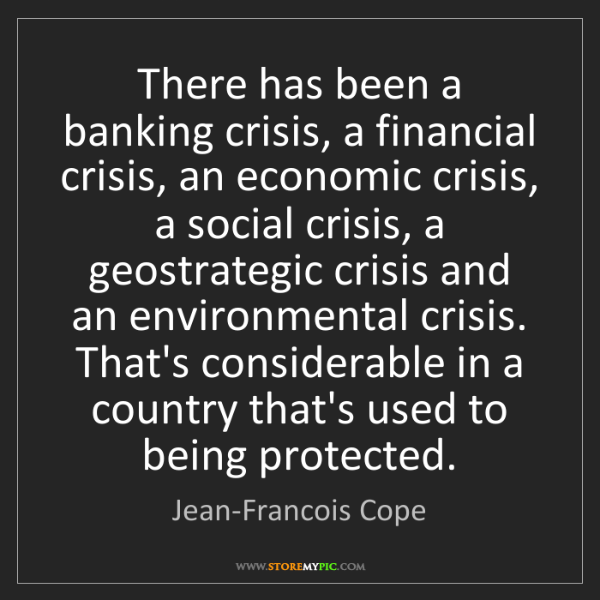Jean-Francois Cope: There has been a banking crisis, a financial crisis,...