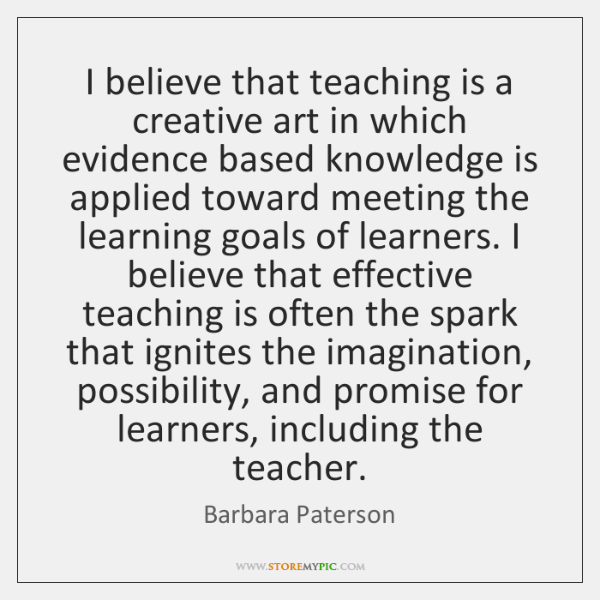 I believe that teaching is a creative art in which evidence based ...