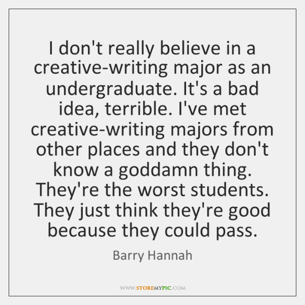 I don't really believe in a creative-writing major as an undergraduate. It's ...