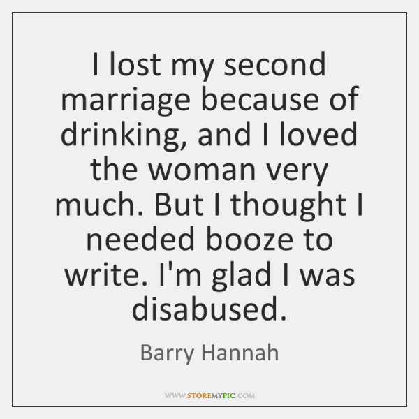 I lost my second marriage because of drinking, and I loved the ...