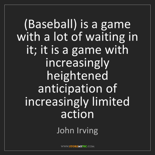 John Irving: (Baseball) is a game with a lot of waiting in it; it...