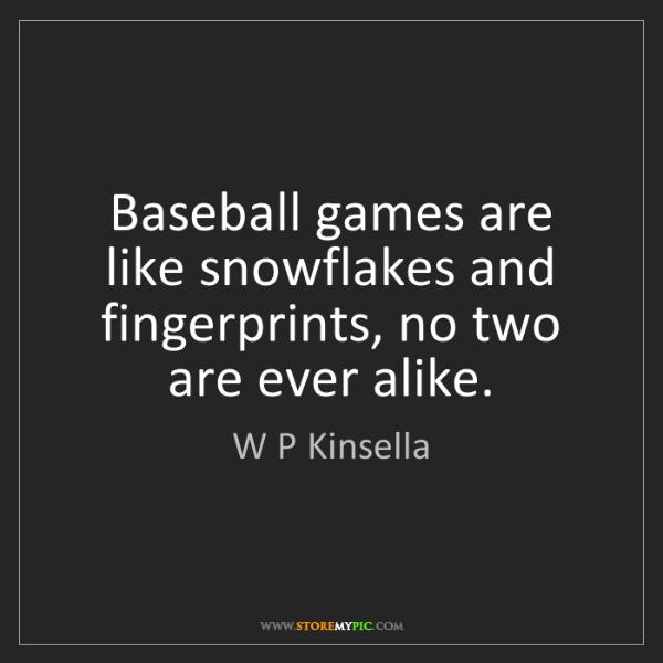 W P Kinsella: Baseball games are like snowflakes and fingerprints,...