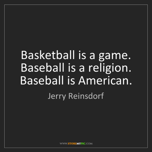 Jerry Reinsdorf: Basketball is a game. Baseball is a religion. Baseball...