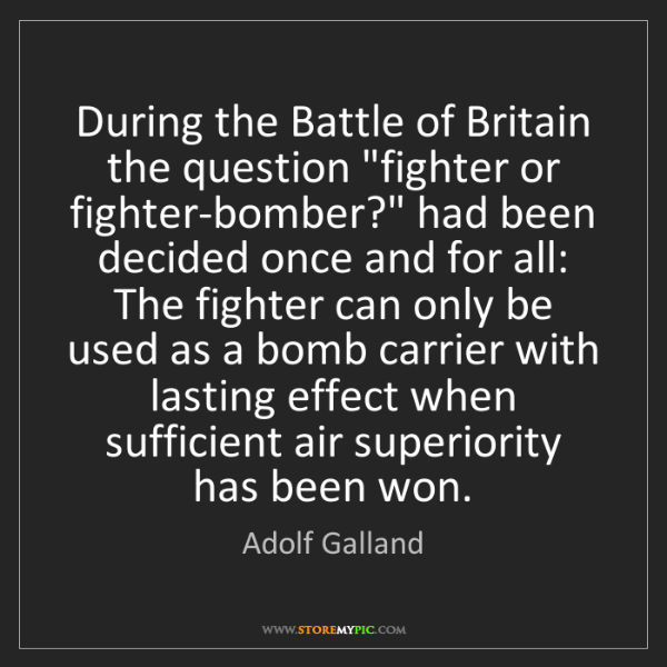 "Adolf Galland: During the Battle of Britain the question ""fighter or..."