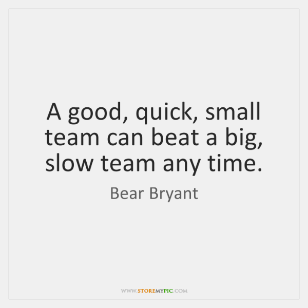A good, quick, small team can beat a big, slow team any ...