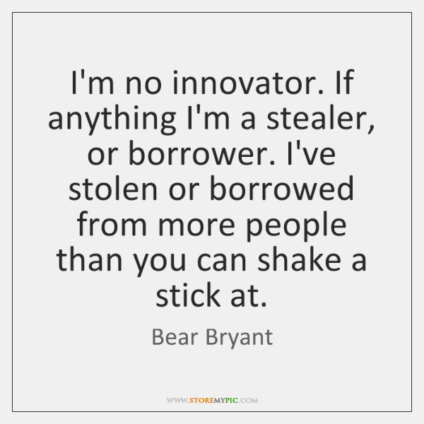I'm no innovator. If anything I'm a stealer, or borrower. I've stolen ...