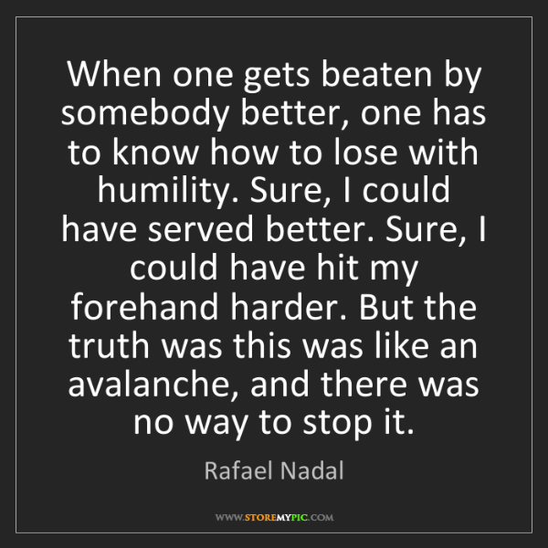 Rafael Nadal: When one gets beaten by somebody better, one has to know...