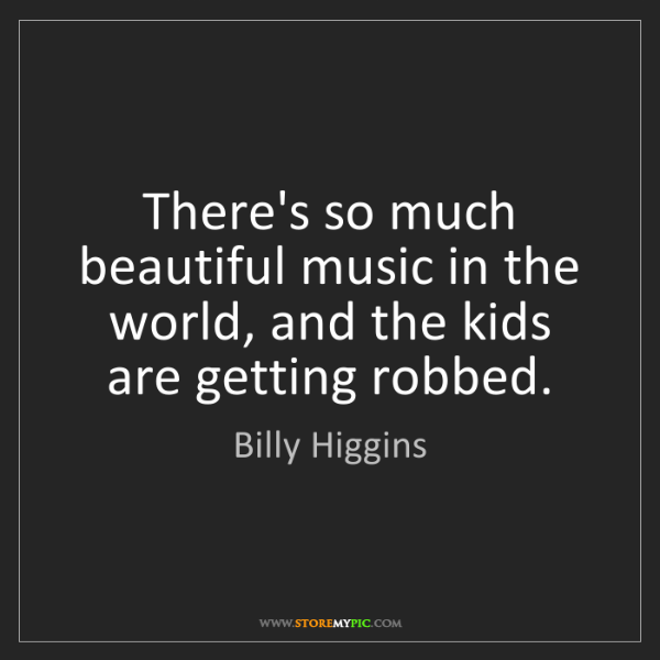 Billy Higgins: There's so much beautiful music in the world, and the...