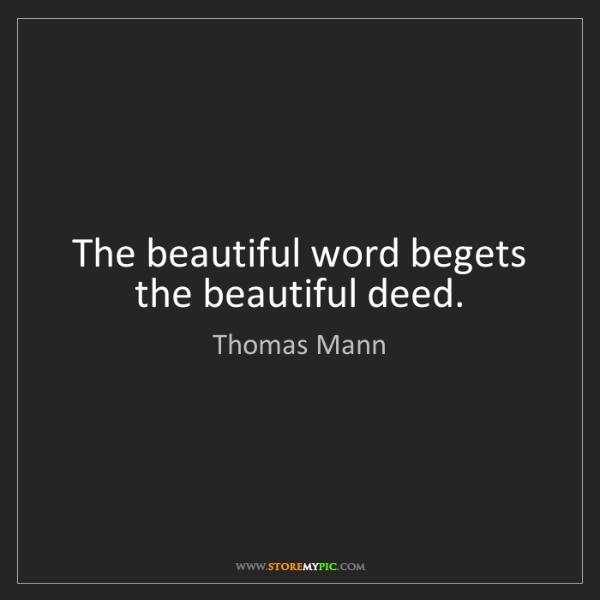 Thomas Mann: The beautiful word begets the beautiful deed.