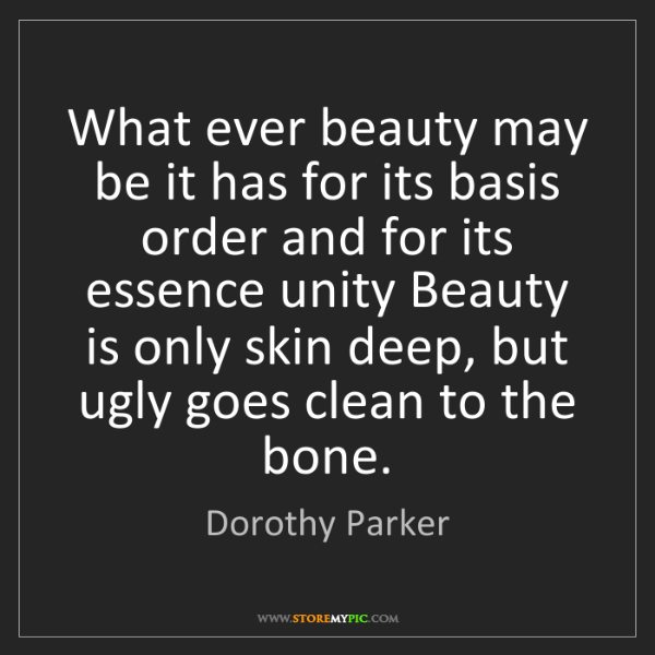 Dorothy Parker: What ever beauty may be it has for its basis order and...