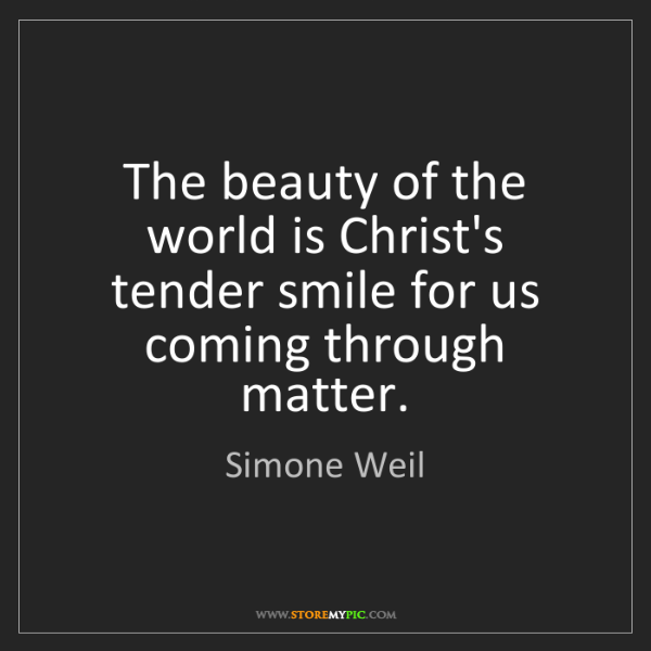 Simone Weil: The beauty of the world is Christ's tender smile for...