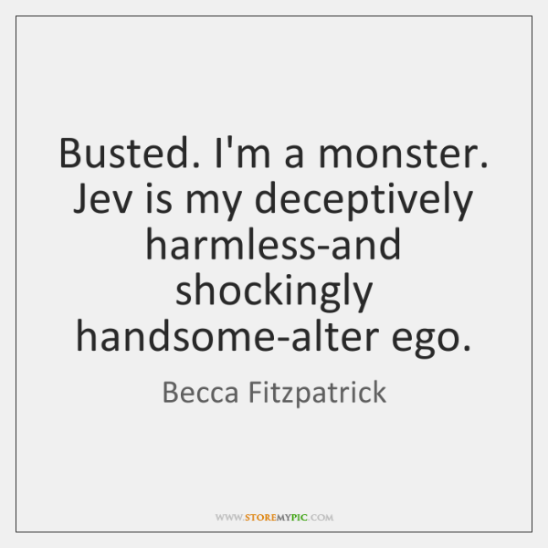 Busted. I'm a monster. Jev is my deceptively harmless-and shockingly handsome-alter ego.