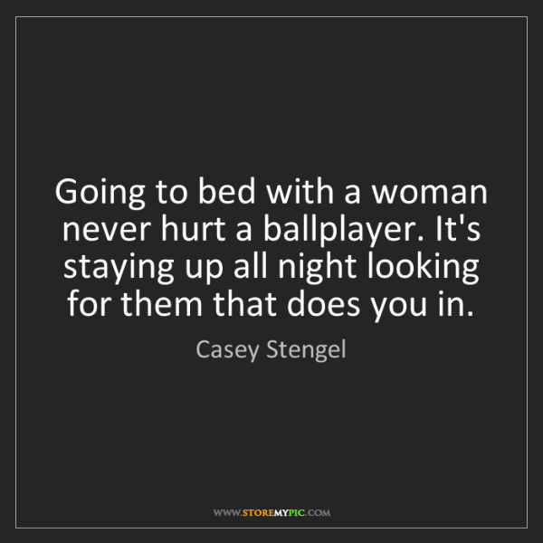 Casey Stengel: Going to bed with a woman never hurt a ballplayer. It's...