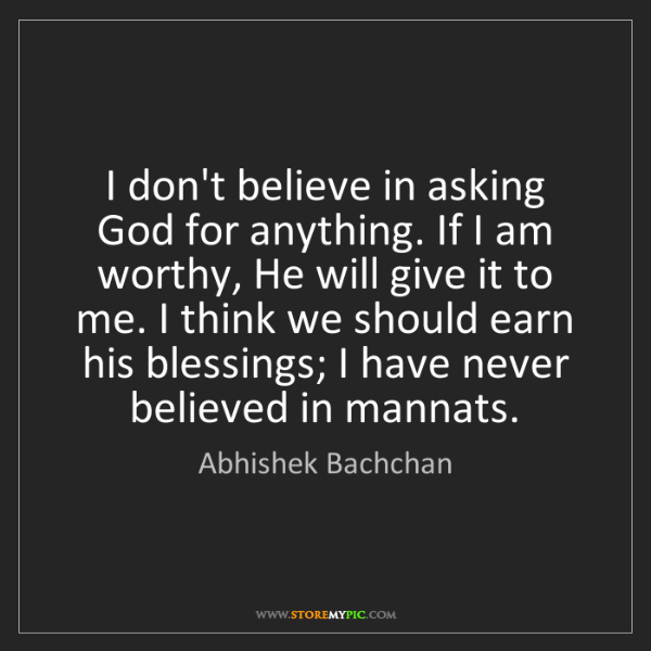 Abhishek Bachchan: I don't believe in asking God for anything. If I am worthy,...