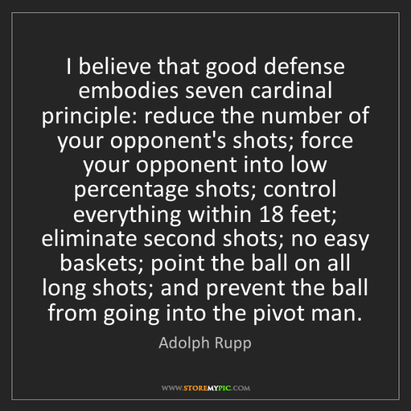 Adolph Rupp: I believe that good defense embodies seven cardinal principle:...