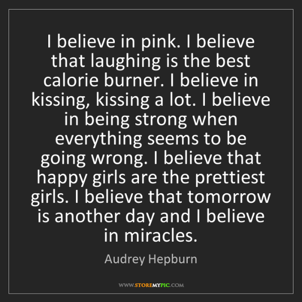 Audrey Hepburn: I believe in pink. I believe that laughing is the best...